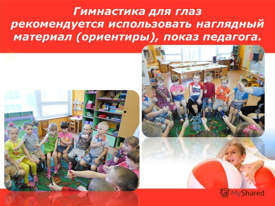Гимнастика для глаз рекомендуется использовать наглядный материал (ориентиры), показ педагога.