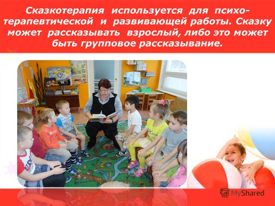 Сказкотерапия используется для психо- терапевтической и развивающей работы. Сказку может рассказывать взрослый, либо это может быть групповое рассказывание.