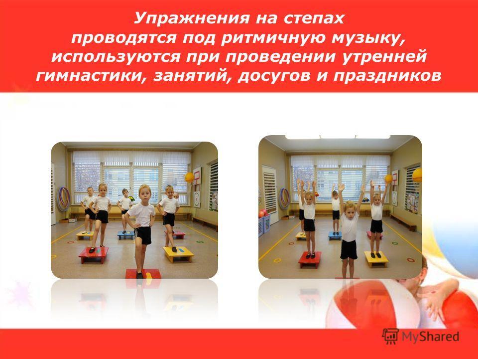 Упражнения на степах проводятся под ритмичную музыку, используются при проведении утренней гимнастики, занятий, досугов и праздников