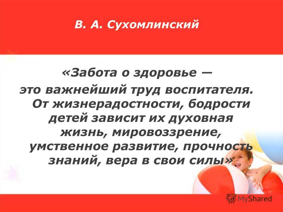 В. А. Сухомлинский «Забота о здоровье это важнейший труд воспитателя. От жизнерадостности, бодрости детей зависит их духовная жизнь, мировоззрение, умственное развитие, прочность знаний, вера в свои силы»