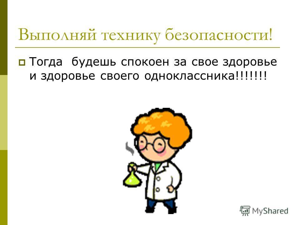 Выполняй технику безопасности! Тогда будешь спокоен за свое здоровье и здоровье своего одноклассника!!!!!!!
