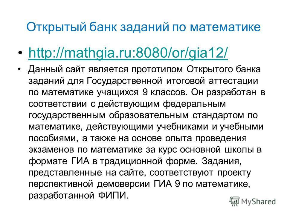Открытый банк заданий по математике http://mathgia.ru:8080/or/gia12/ Данный сайт является прототипом Открытого банка заданий для Государственной итоговой аттестации по математике учащихся 9 классов. Он разработан в соответствии с действующим федераль