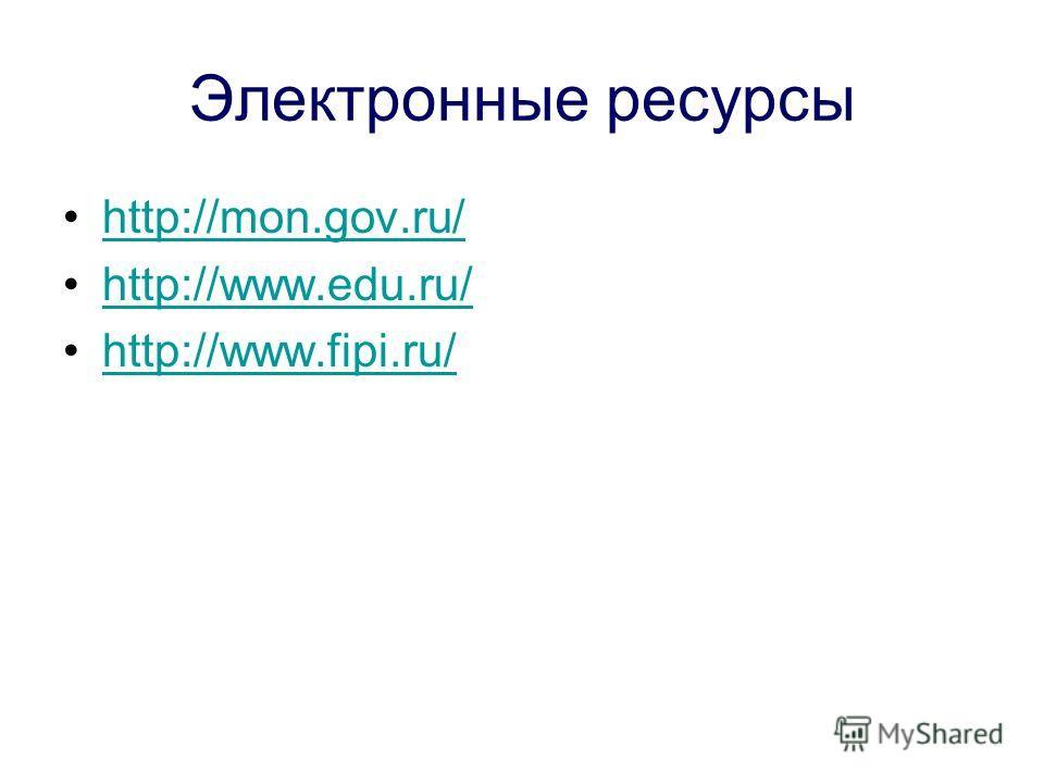 Электронные ресурсы http://mon.gov.ru/ http://www.edu.ru/ http://www.fipi.ru/