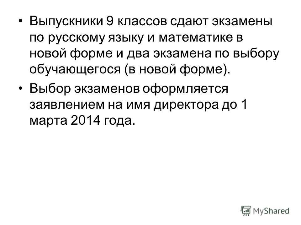 Выпускники 9 классов сдают экзамены по русскому языку и математике в новой форме и два экзамена по выбору обучающегося (в новой форме). Выбор экзаменов оформляется заявлением на имя директора до 1 марта 2014 года.