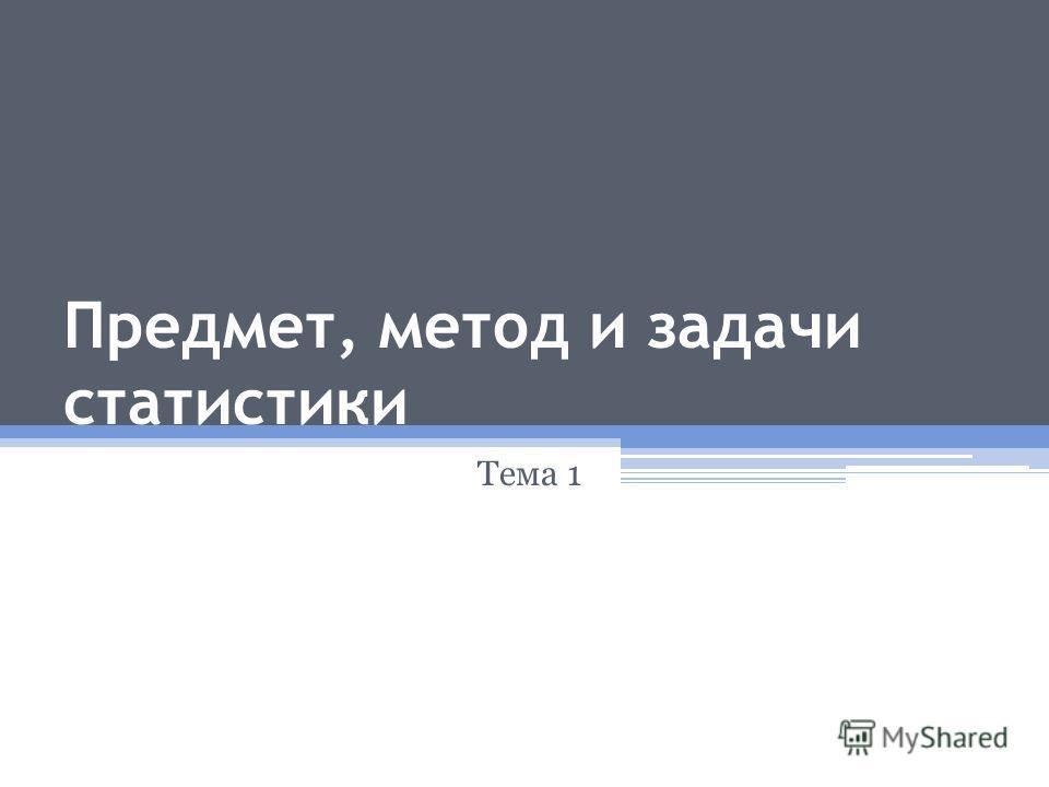 Предмет, метод и задачи статистики Тема 1