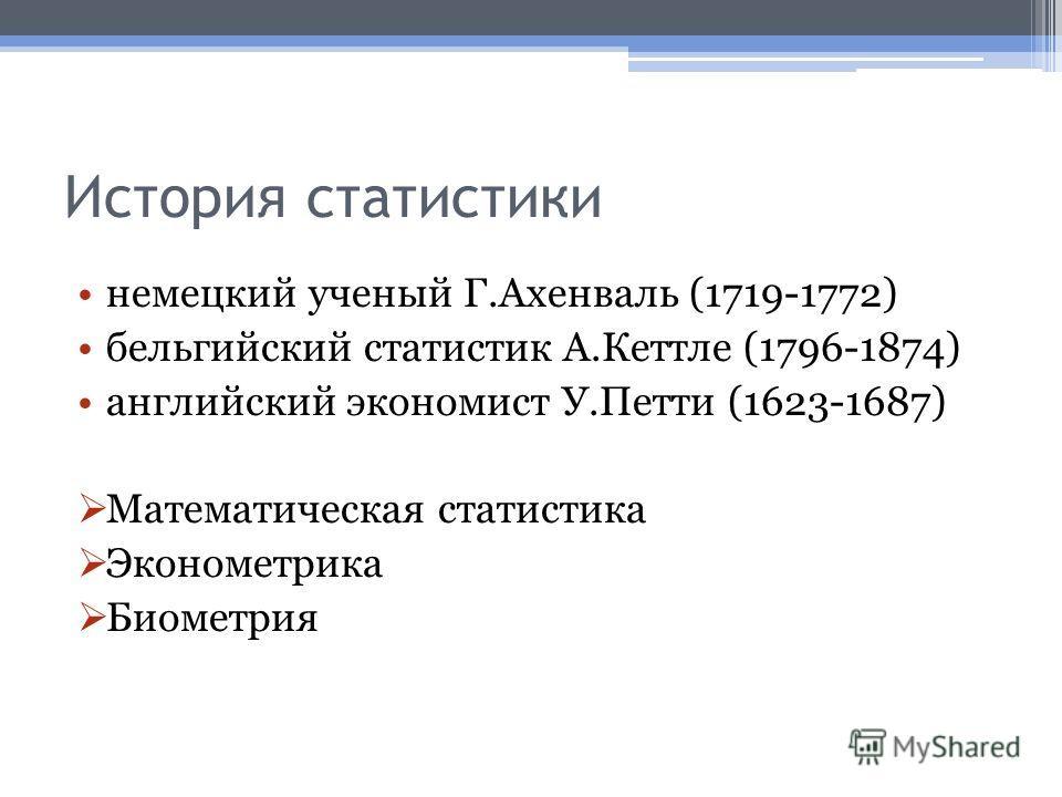 История статистики немецкий ученый Г.Ахенваль (1719-1772) бельгийский статистик А.Кеттле (1796-1874) английский экономист У.Петти (1623-1687) Математическая статистика Эконометрика Биометрия