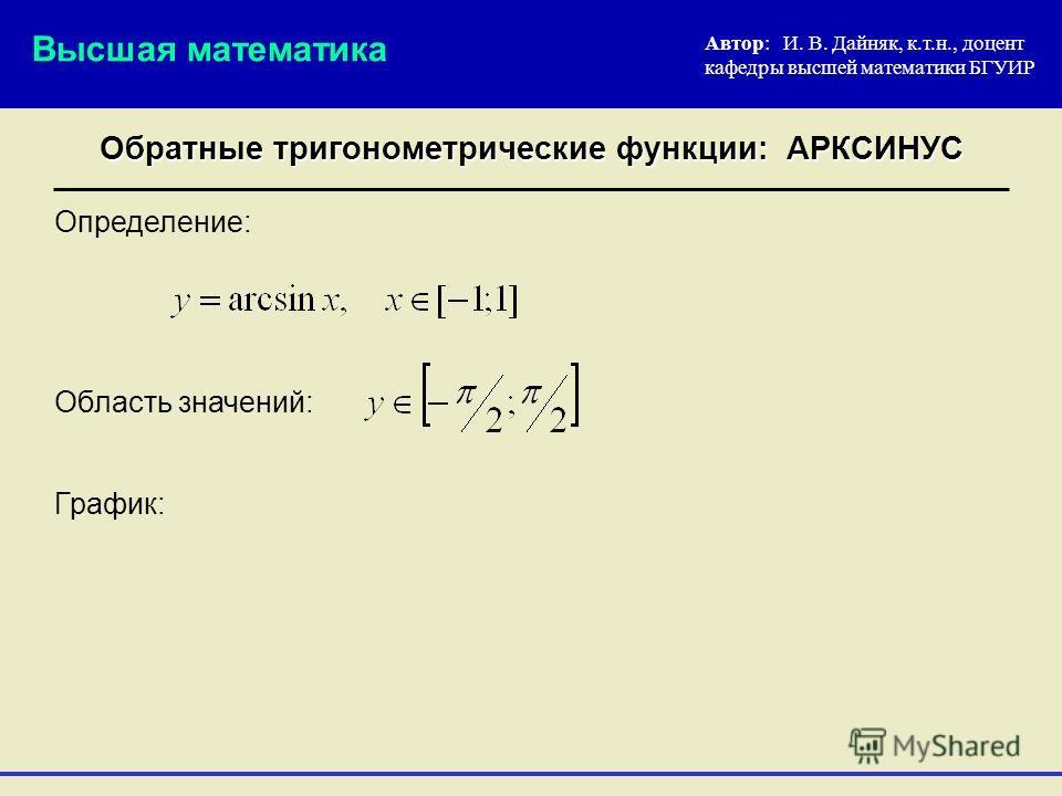 Определение: Автор: И. В. Дайняк, к.т.н., доцент кафедры высшей математики БГУИР Обратные тригонометрические функции: АРКСИНУС Высшая математика График: Область значений: