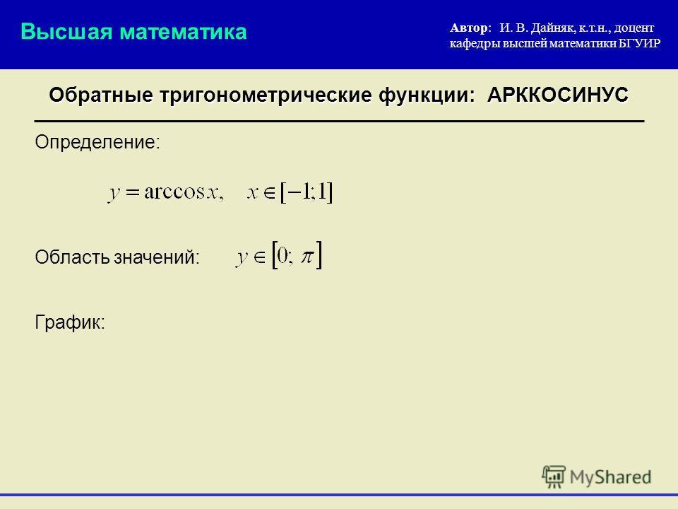 Определение: Автор: И. В. Дайняк, к.т.н., доцент кафедры высшей математики БГУИР Обратные тригонометрические функции: АРККОСИНУС Высшая математика График: Область значений: