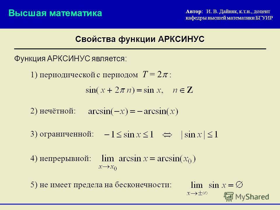 Свойства функции АРКСИНУС 1) периодической с периодом Т = 2 : Автор: И. В. Дайняк, к.т.н., доцент кафедры высшей математики БГУИР 3) ограниченной: Функция АРКСИНУС является: Высшая математика 4) непрерывной: 5) не имеет предела на бесконечности: 2) н