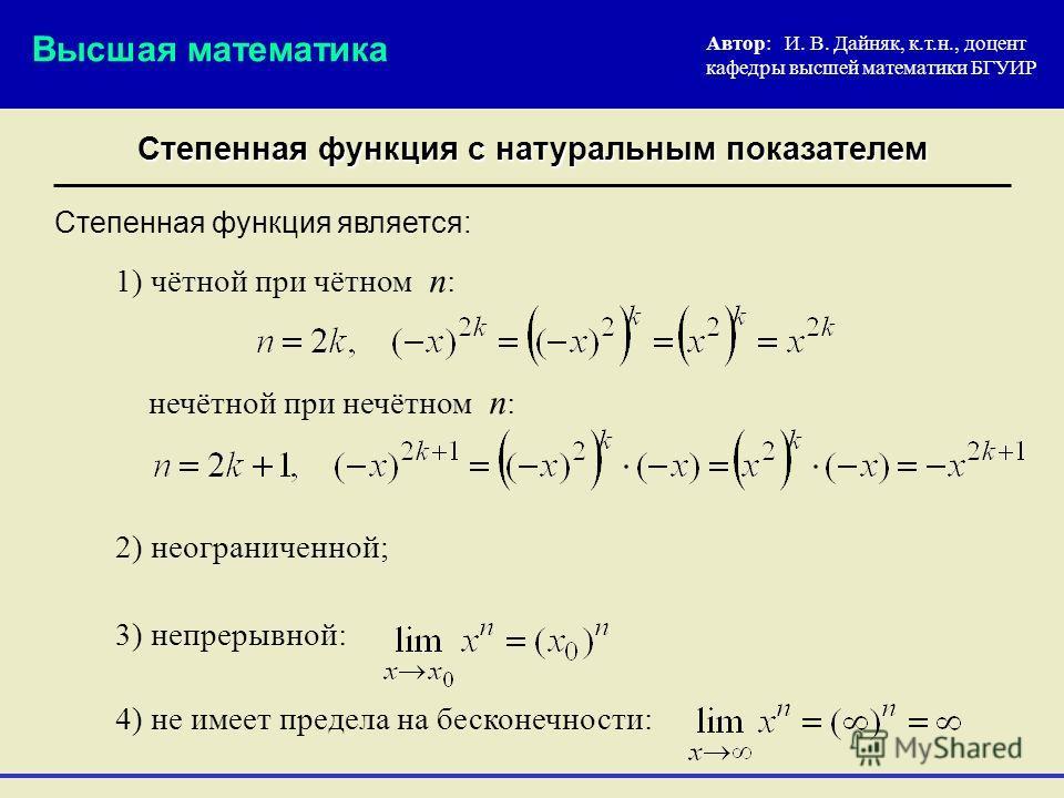 Степенная функция с натуральным показателем Автор: И. В. Дайняк, к.т.н., доцент кафедры высшей математики БГУИР 2) неограниченной; Степенная функция является: Высшая математика 3) непрерывной: 4) не имеет предела на бесконечности: 1) чётной при чётно