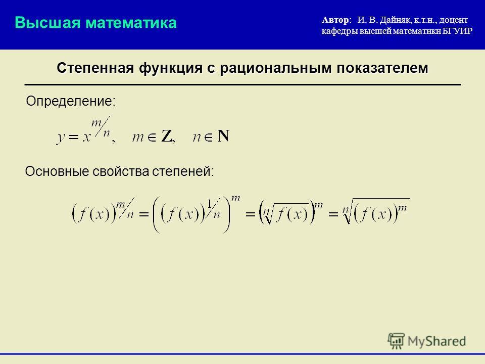 Автор: И. В. Дайняк, к.т.н., доцент кафедры высшей математики БГУИР Основные свойства степеней: Высшая математика Степенная функция с рациональным показателем Определение: