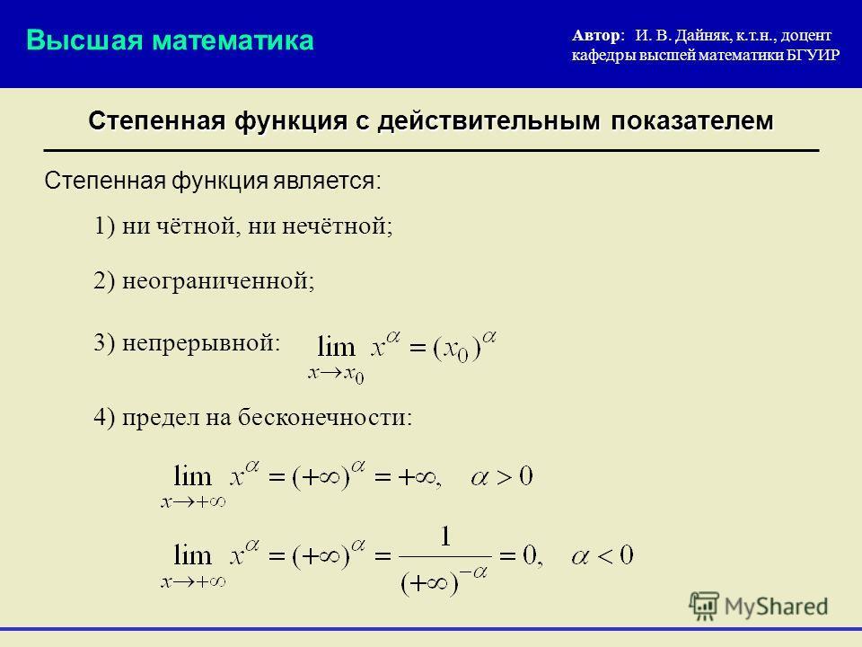 Степенная функция с действительным показателем Автор: И. В. Дайняк, к.т.н., доцент кафедры высшей математики БГУИР 2) неограниченной; Степенная функция является: Высшая математика 3) непрерывной: 4) предел на бесконечности: 1) ни чётной, ни нечётной;