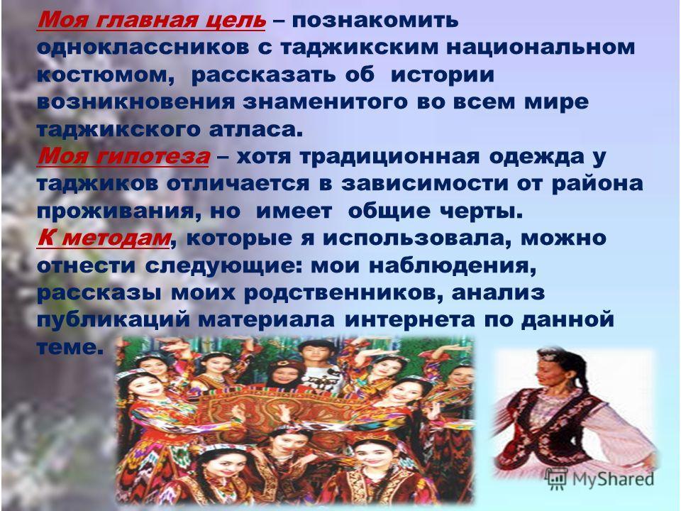 Моя главная цель – познакомить одноклассников с таджикским национальном костюмом, рассказать об истории возникновения знаменитого во всем мире таджикского атласа. Моя гипотеза – хотя традиционная одежда у таджиков отличается в зависимости от района п
