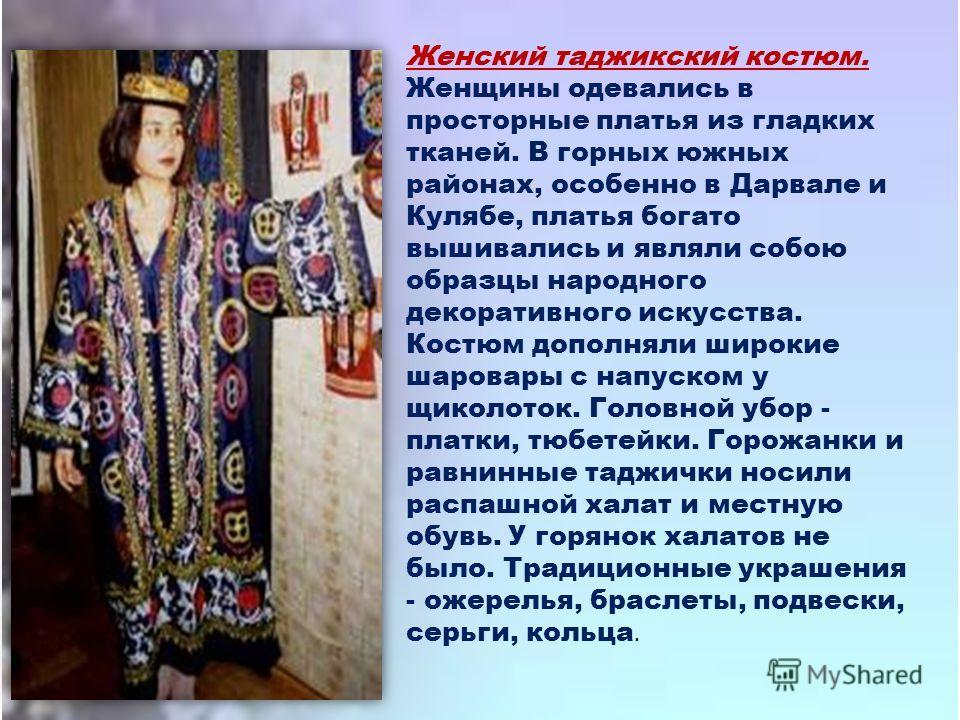 Женский таджикский костюм. Женщины одевались в просторные платья из гладких тканей. В горных южных районах, особенно в Дарвале и Кулябе, платья богато вышивались и являли собою образцы народного декоративного искусства. Костюм дополняли широкие шаров