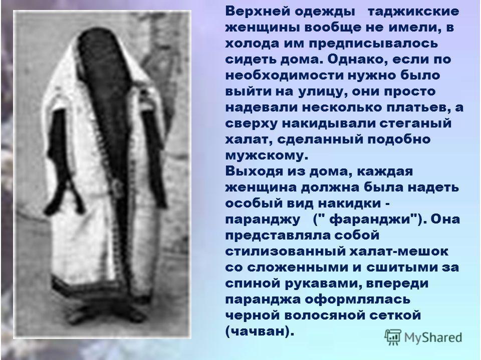Верхней одежды таджикские женщины вообще не имели, в холода им предписывалось сидеть дома. Однако, если по необходимости нужно было выйти на улицу, они просто надевали несколько платьев, а сверху накидывали стеганый халат, сделанный подобно мужскому.