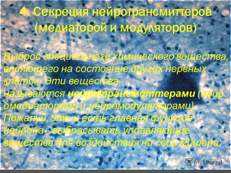 4. Секреция нейротрансмиттеров (медиаторой и модуляторов) Выброс специального химического вещества, влияющего на состояние других нервных клеток. Эти вещества называются нейротрансмиттерами (нейр омедиаторами и нейромодуляторами). Пожалуй, это и есть