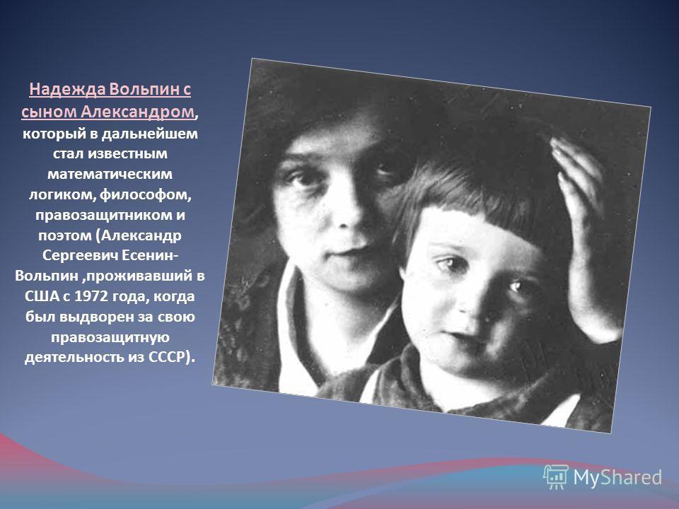 Надежда Вольпин с сыном Александром, который в дальнейшем стал известным математическим логиком, философом, правозащитником и поэтом (Александр Сергеевич Есенин- Вольпин,проживавший в США с 1972 года, когда был выдворен за свою правозащитную деятельн