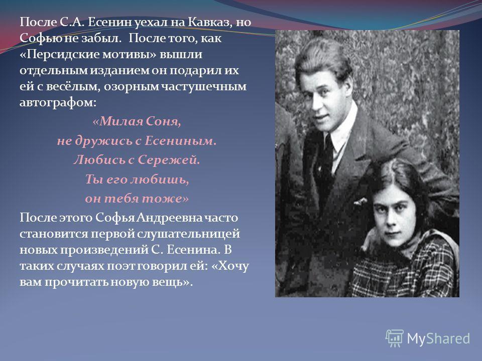 После С.А. Есенин уехал на Кавказ, но Софью не забыл. После того, как «Персидские мотивы» вышли отдельным изданием он подарил их ей с весёлым, озорным частушечным автографом: «Милая Соня, не дружись с Есениным. Любись с Сережей. Ты его любишь, он теб