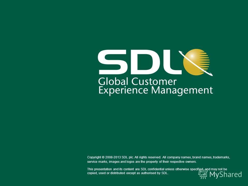 Copyright © 2008-2013 SDL plc. All rights reserved. All company names, brand names, trademarks, service marks, images and logos are the property of their respective owners. This presentation and its content are SDL confidential unless otherwise speci