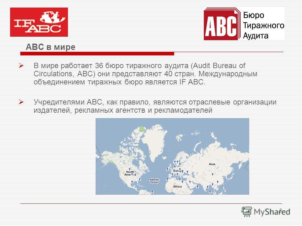 3 В мире работает 36 бюро тиражного аудита (Audit Bureau of Circulations, ABC) они представляют 40 стран. Международным объединением тиражных бюро является IF ABC. Учредителями АВС, как правило, являются отраслевые организации издателей, рекламных аг