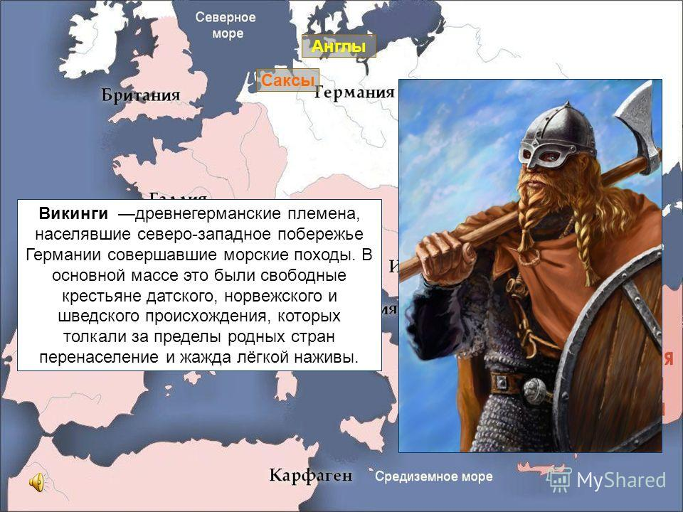 Англы Саксы Викинги древнегерманские племена, населявшие северо-западное побережье Германии совершавшие морские походы. В основной массе это были свободные крестьяне датского, норвежского и шведского происхождения, которых толкали за пределы родных с