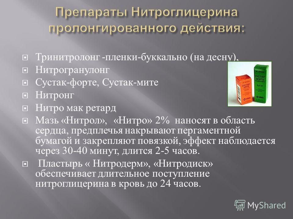 Тринитролонг - пленки - буккально ( на десну ), Нитрогранулонг Сустак - форте, Сустак - мите Нитронг Нитро мак ретард Мазь « Нитрол », « Нитро » 2% наносят в область сердца, предплечья накрывают пергаментной бумагой и закрепляют повязкой, эффект набл