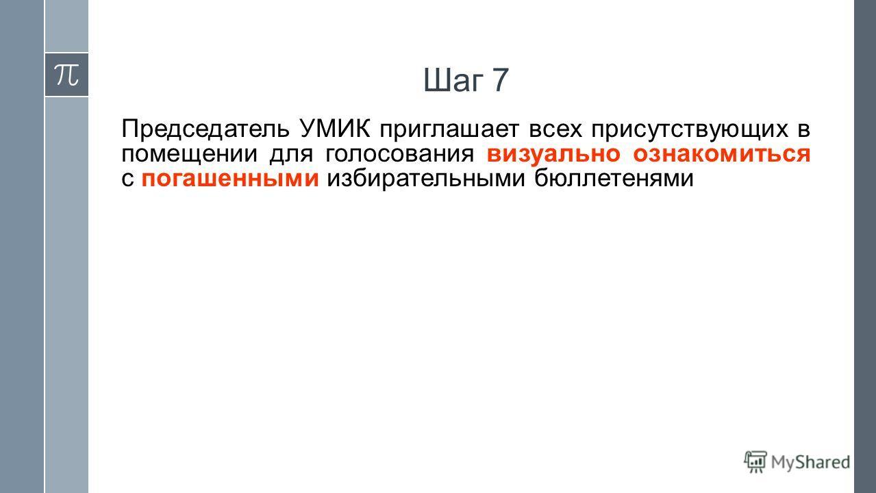 Шаг 7 Председатель УМИК приглашает всех присутствующих в помещении для голосования визуально ознакомиться с погашенными избирательными бюллетенями