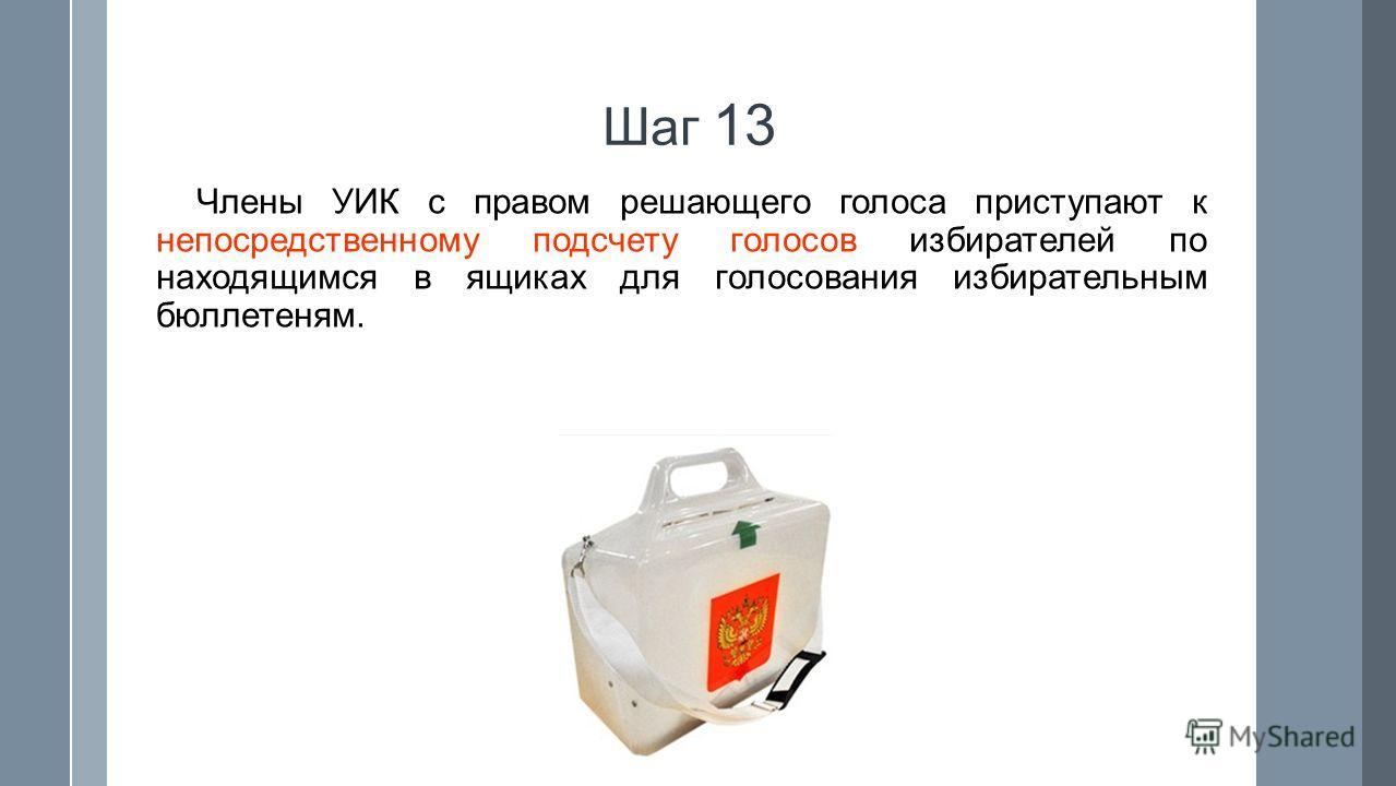 Шаг 13 Члены УИК с правом решающего голоса приступают к непосредственному подсчету голосов избирателей по находящимся в ящиках для голосования избирательным бюллетеням.