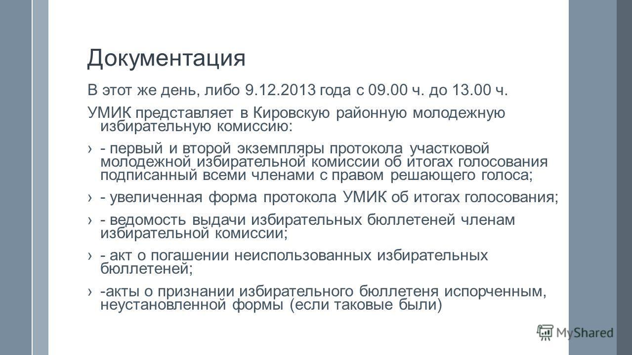 Документация В этот же день, либо 9.12.2013 года с 09.00 ч. до 13.00 ч. УМИК представляет в Кировскую районную молодежную избирательную комиссию: - первый и второй экземпляры протокола участковой молодежной избирательной комиссии об итогах голосовани