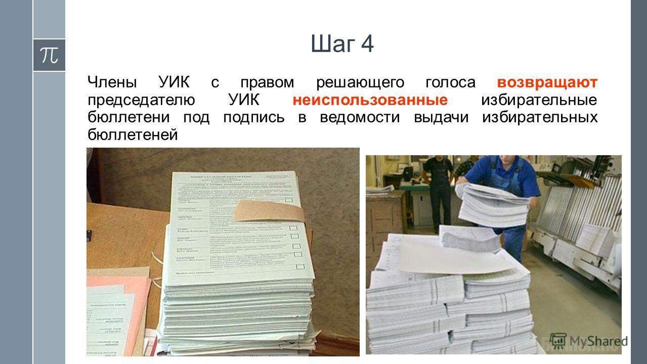 Шаг 4 Члены УИК с правом решающего голоса возвращают председателю УИК неиспользованные избирательные бюллетени под подпись в ведомости выдачи избирательных бюллетеней