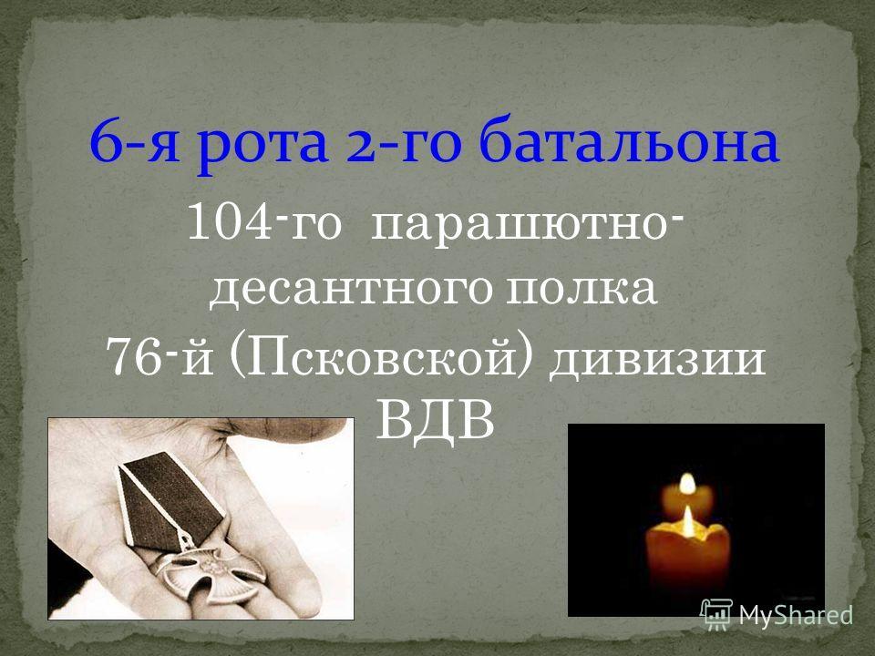 6-я рота 2-го батальона 104-го парашютно- десантного полка 76-й (Псковской) дивизии ВДВ