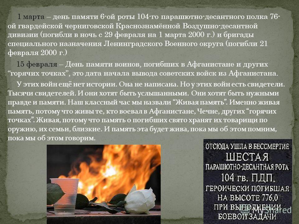 1 марта – день памяти 6-ой роты 104-го парашютно-десантного полка 76- ой гвардейской черниговской Краснознамённой Воздушно-десантной дивизии (погибли в ночь с 29 февраля на 1 марта 2000 г.) и бригады специального назначения Ленинградского Военного ок
