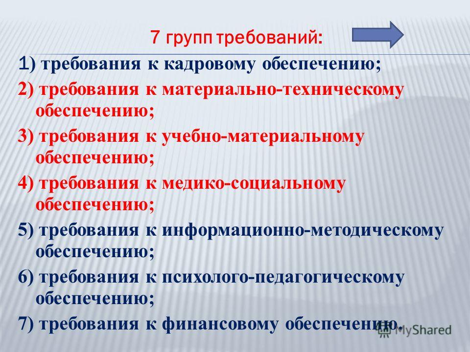 7 групп требований: 1 ) требования к кадровому обеспечению; 2) требования к материально-техническому обеспечению; 3) требования к учебно-материальному обеспечению; 4) требования к медико-социальному обеспечению; 5) требования к информационно-методиче