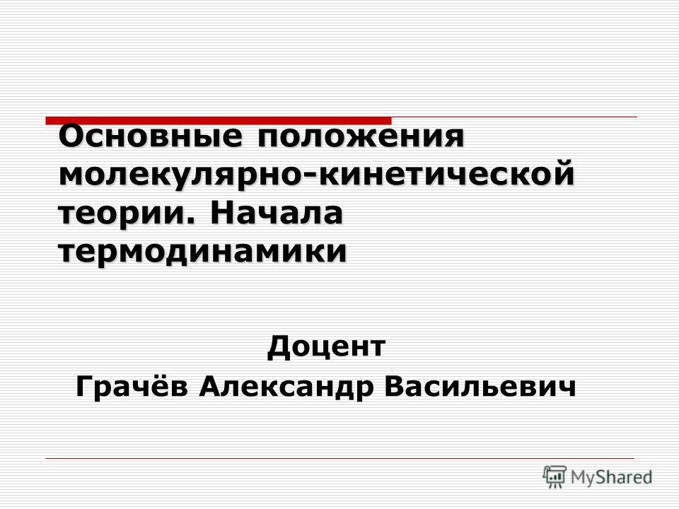 Основные положения молекулярно-кинетической теории. Начала термодинамики Доцент Грачёв Александр Васильевич