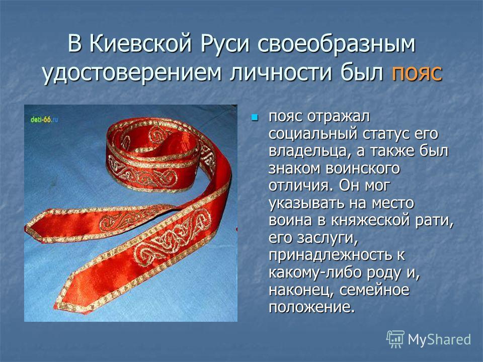 В Киевской Руси своеобразным удостоверением личности был пояс пояс отражал социальный статус его владельца, а также был знаком воинского отличия. Он мог указывать на место воина в княжеской рати, его заслуги, принадлежность к какому-либо роду и, нако