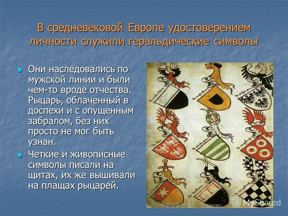 В средневековой Европе удостоверением личности служили геральдические символы Они наследовались по мужской линии и были чем-то вроде отчества. Рыцарь, облаченный в доспехи и с опущенным забралом, без них просто не мог быть узнан. Они наследовались по