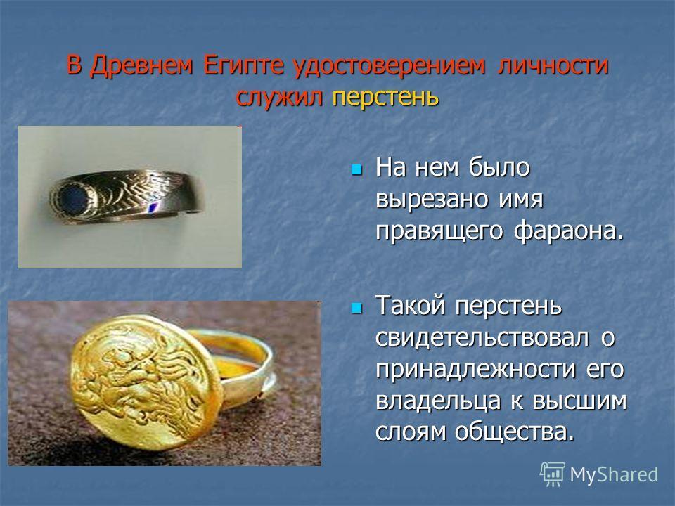 В Древнем Египте удостоверением личности служил перстень На нем было вырезано имя правящего фараона. На нем было вырезано имя правящего фараона. Такой перстень свидетельствовал о принадлежности его владельца к высшим слоям общества. Такой перстень св