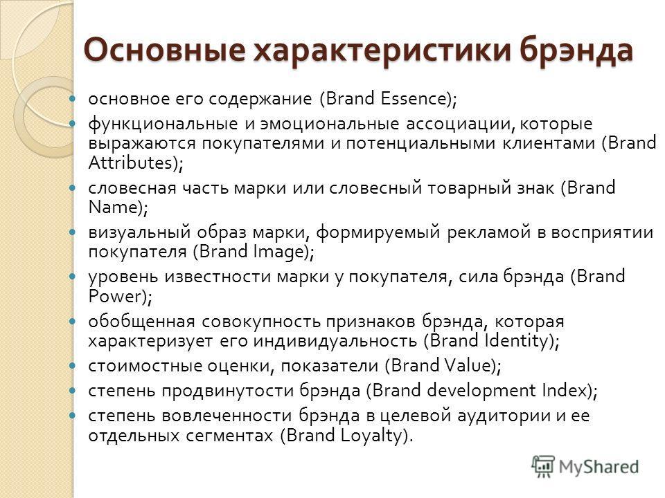 Основные характеристики брэнда основное его содержание (Brand Essence); функциональные и эмоциональные ассоциации, которые выражаются покупателями и потенциальными клиентами (Brand Attributes); словесная часть марки или словесный товарный знак (Brand