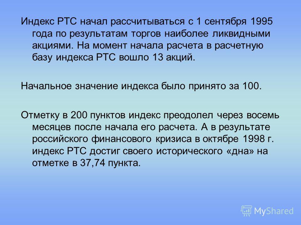 Индекс РТС начал рассчитываться с 1 сентября 1995 года по результатам торгов наиболее ликвидными акциями. На момент начала расчета в расчетную базу индекса РТС вошло 13 акций. Начальное значение индекса было принято за 100. Отметку в 200 пунктов инде