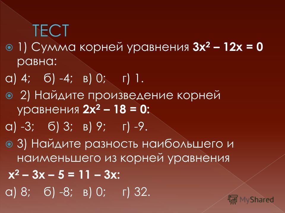 1) Сумма корней уравнения 3х 2 – 12х = 0 равна: а) 4; б) -4; в) 0; г) 1. 2) Найдите произведение корней уравнения 2х 2 – 18 = 0: а) -3; б) 3; в) 9; г) -9. 3) Найдите разность наибольшего и наименьшего из корней уравнения х 2 – 3х – 5 = 11 – 3х: а) 8;