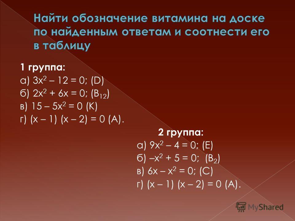 1 группа: а) 3х 2 – 12 = 0; (D) б) 2х 2 + 6х = 0; (B 12 ) в) 15 – 5х 2 = 0 (K) г) (х – 1) (х – 2) = 0 (А). 2 группа: а) 9х 2 – 4 = 0; (Е) б) –х 2 + 5 = 0; (В 2 ) в) 6х – х 2 = 0; (С) г) (х – 1) (х – 2) = 0 (А).