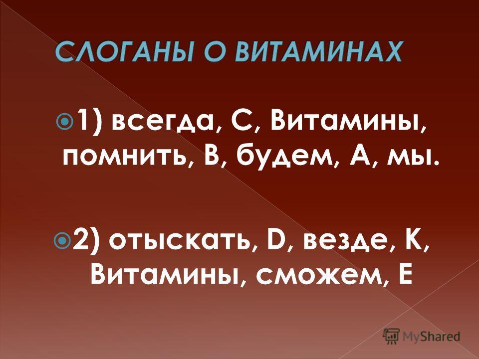 1) всегда, С, Витамины, помнить, В, будем, А, мы. 2) отыскать, D, везде, К, Витамины, сможем, Е