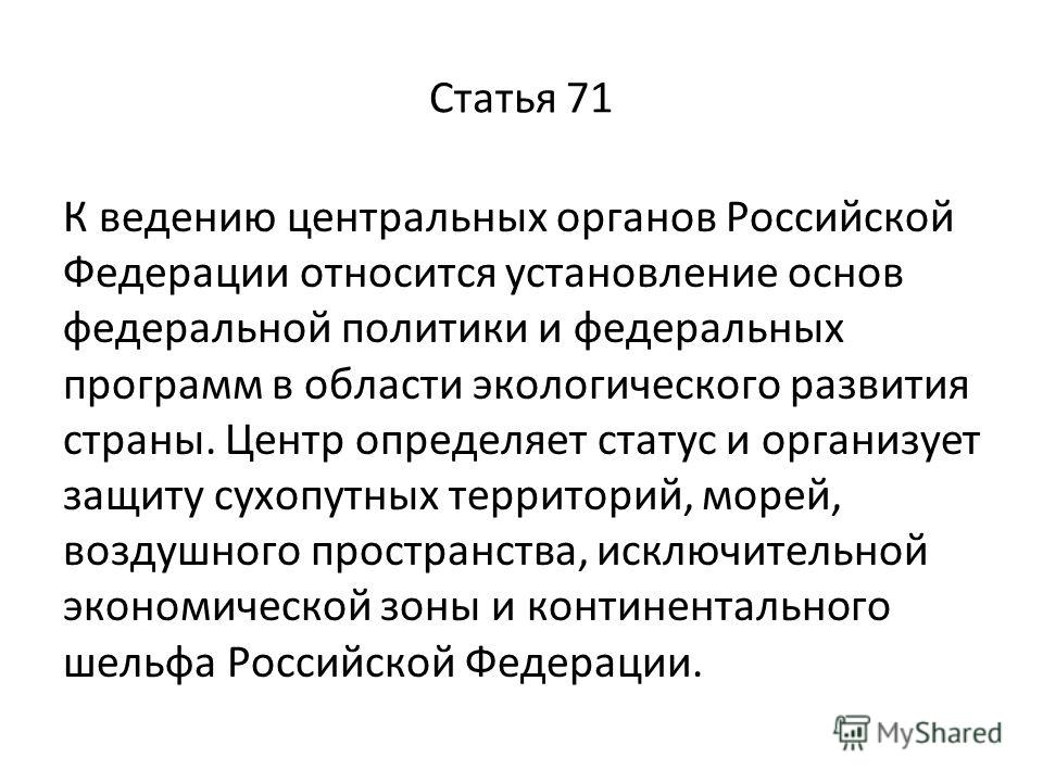 Статья 71 К ведению центральных органов Российской Федерации относится установление основ федеральной политики и федеральных программ в области экологического развития страны. Центр определяет статус и организует защиту сухопутных территорий, морей,