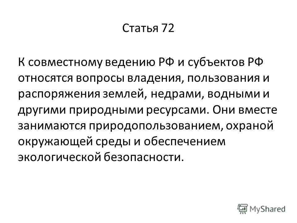 Статья 72 К совместному ведению РФ и субъектов РФ относятся вопросы владения, пользования и распоряжения землей, недрами, водными и другими природными ресурсами. Они вместе занимаются природопользованием, охраной окружающей среды и обеспечением эколо