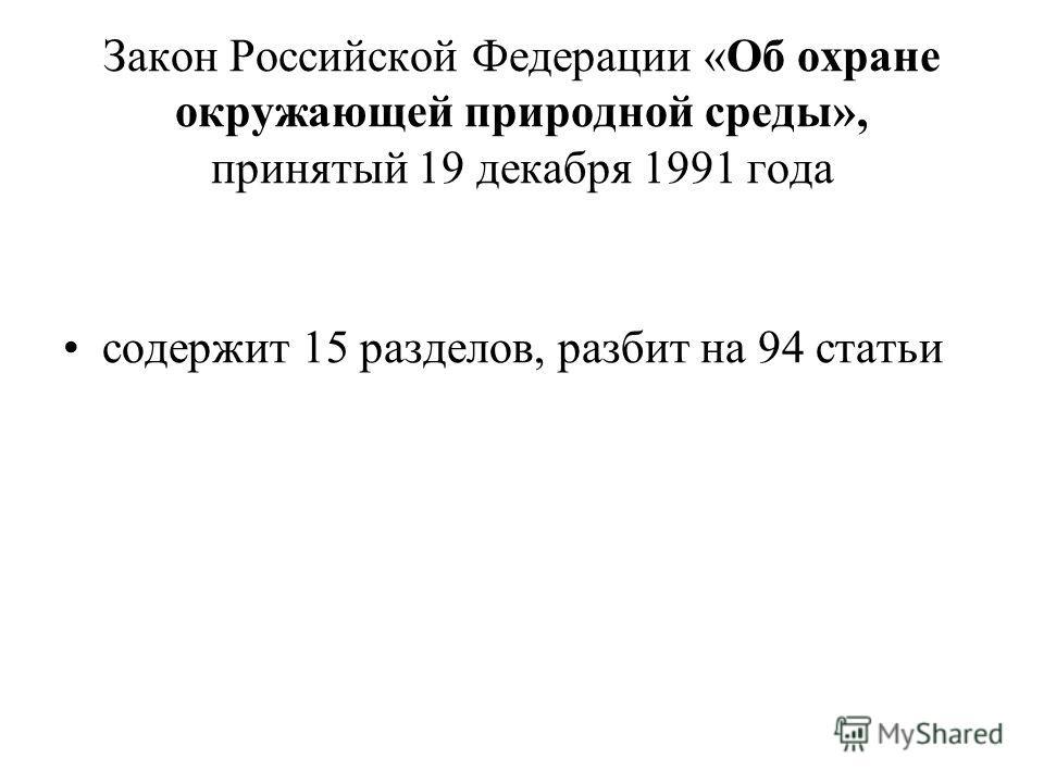 Закон Российской Федерации «Об охране окружающей природной среды», принятый 19 декабря 1991 года содержит 15 разделов, разбит на 94 статьи