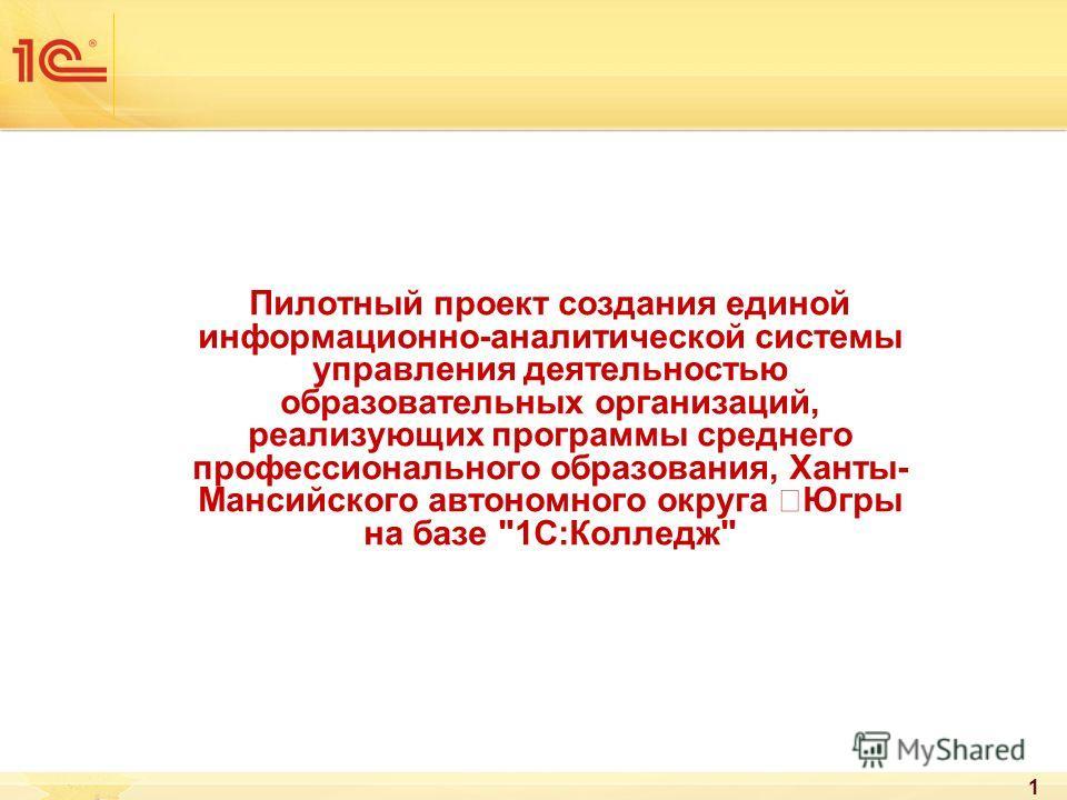 Пилотный проект создания единой информационно-аналитической системы управления деятельностью образовательных организаций, реализующих программы среднего профессионального образования, Ханты- Мансийского автономного округа –Югры на базе 1С:Колледж 1