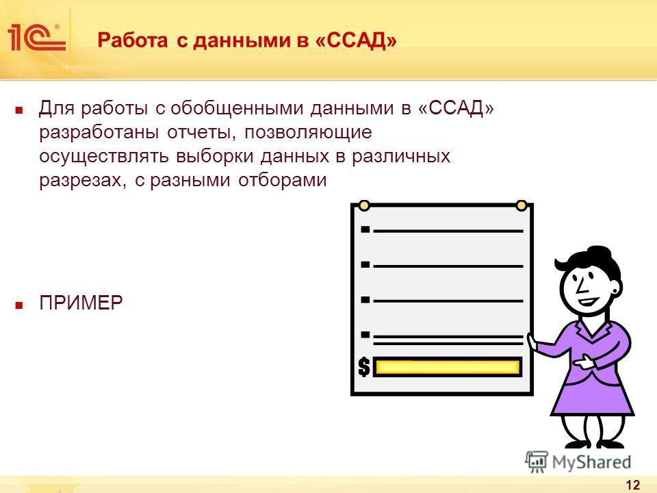 Работа с данными в «ССАД» Для работы с обобщенными данными в «ССАД» разработаны отчеты, позволяющие осуществлять выборки данных в различных разрезах, с разными отборами ПРИМЕР 12