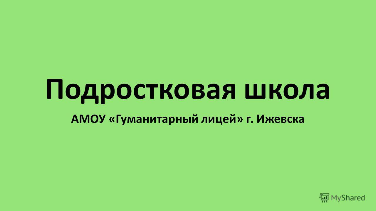 Подростковая школа АМОУ «Гуманитарный лицей» г. Ижевска
