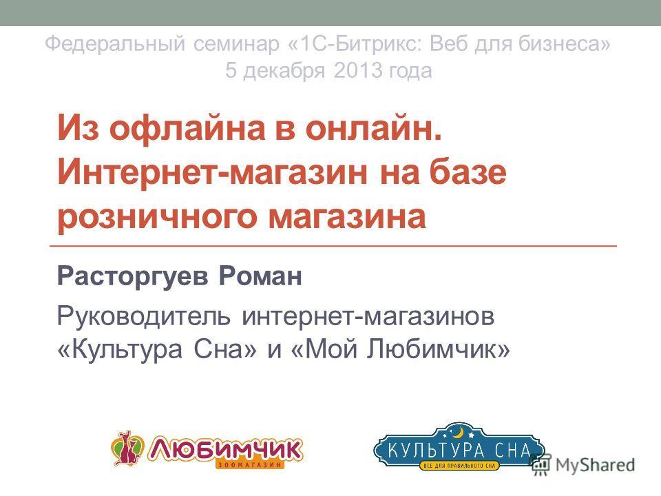 Из офлайна в онлайн. Интернет-магазин на базе розничного магазина Расторгуев Роман Руководитель интернет-магазинов «Культура Сна» и «Мой Любимчик» Федеральный семинар «1С-Битрикс: Веб для бизнеса» 5 декабря 2013 года