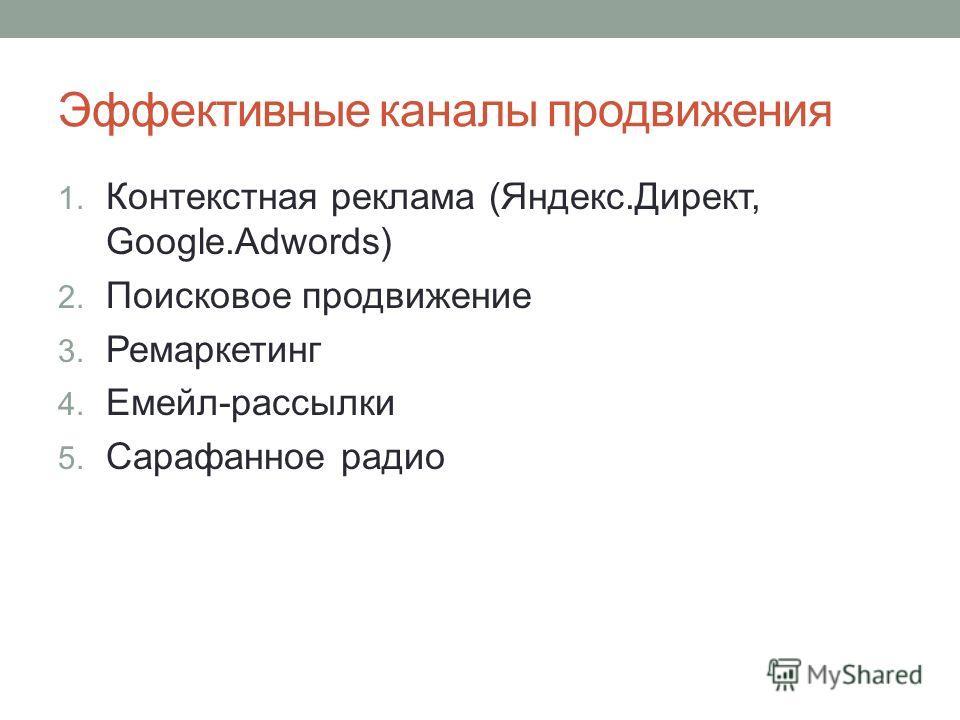Эффективные каналы продвижения 1. Контекстная реклама (Яндекс.Директ, Google.Adwords) 2. Поисковое продвижение 3. Ремаркетинг 4. Емейл-рассылки 5. Сарафанное радио